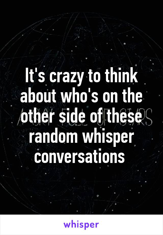 It's crazy to think about who's on the other side of these random whisper conversations
