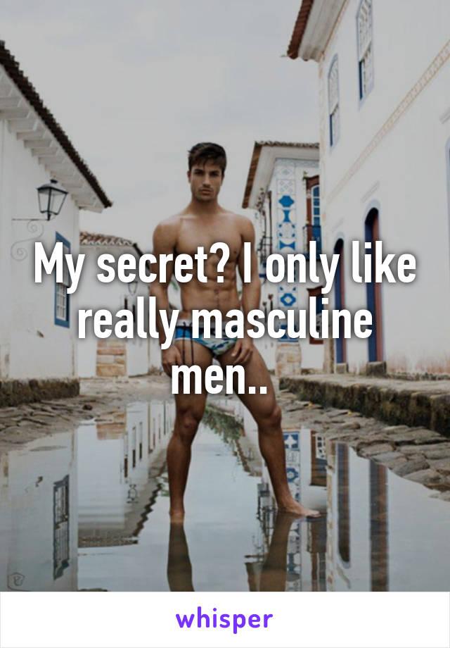 My secret? I only like really masculine men..