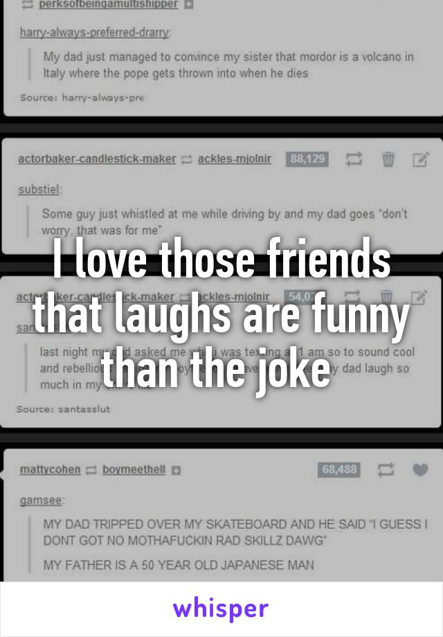 I love those friends that laughs are funny than the joke