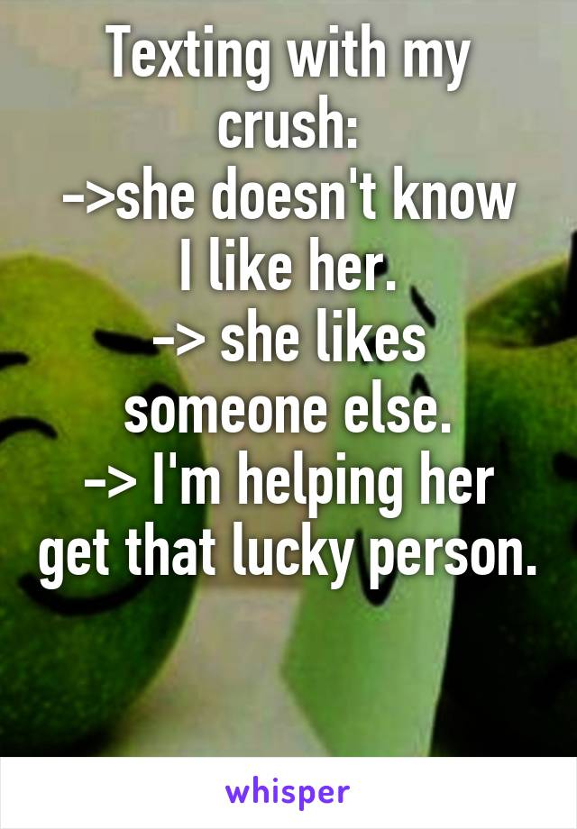 Texting with my crush: ->she doesn't know I like her. -> she likes someone else. -> I'm helping her get that lucky person.