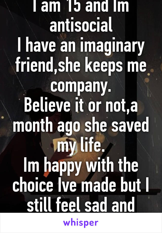 I am 15 and Im antisocial I have an imaginary friend,she keeps me company. Believe it or not,a month ago she saved my life. Im happy with the choice Ive made but I still feel sad and lonely sometimes.