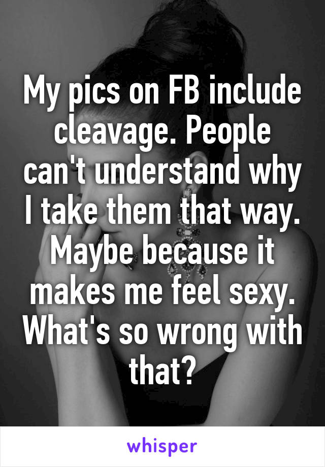 My pics on FB include cleavage. People can't understand why I take them that way. Maybe because it makes me feel sexy. What's so wrong with that?