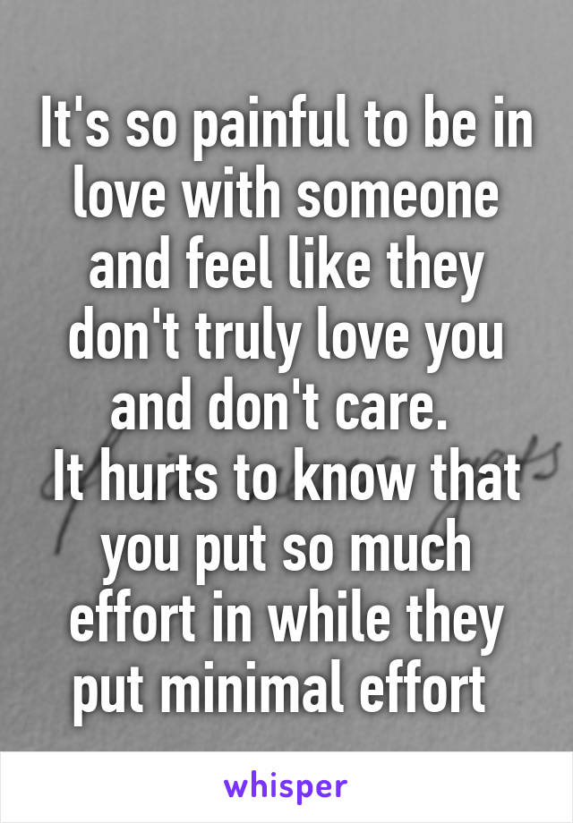 It's so painful to be in love with someone and feel like they don't truly love you and don't care.  It hurts to know that you put so much effort in while they put minimal effort