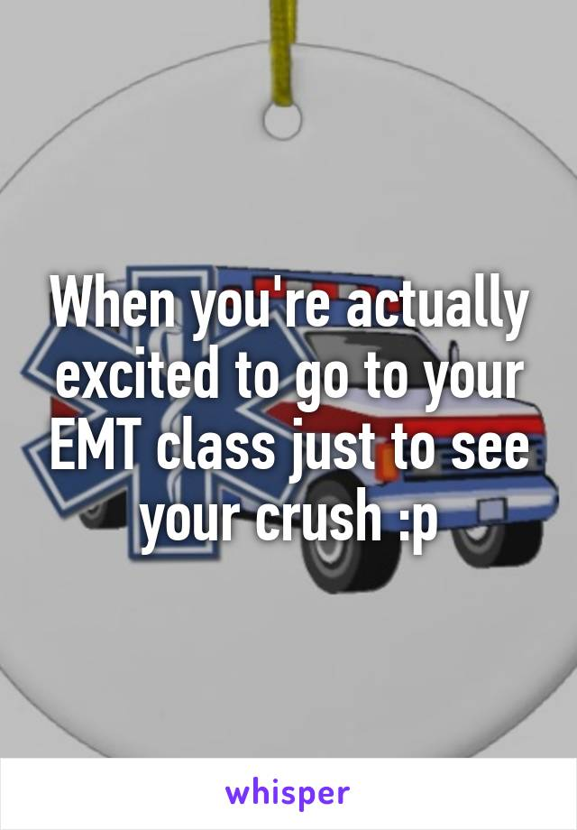 When you're actually excited to go to your EMT class just to see your crush :p