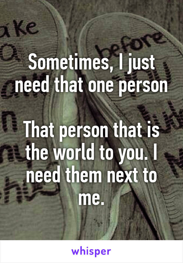 Sometimes, I just need that one person  That person that is the world to you. I need them next to me.