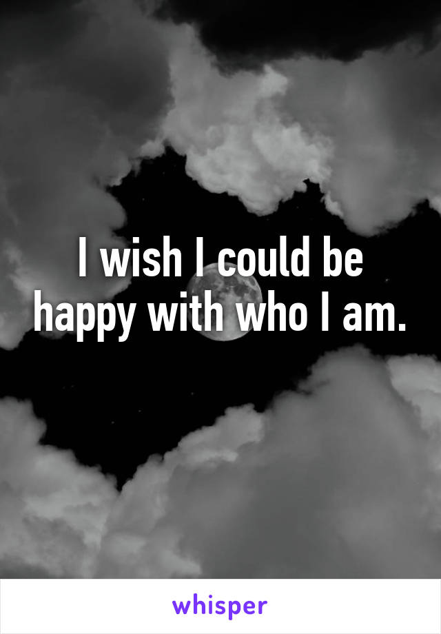 I wish I could be happy with who I am.