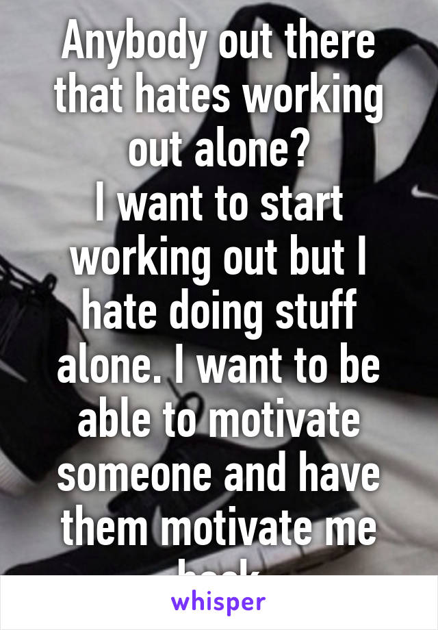 Anybody out there that hates working out alone? I want to start working out but I hate doing stuff alone. I want to be able to motivate someone and have them motivate me back