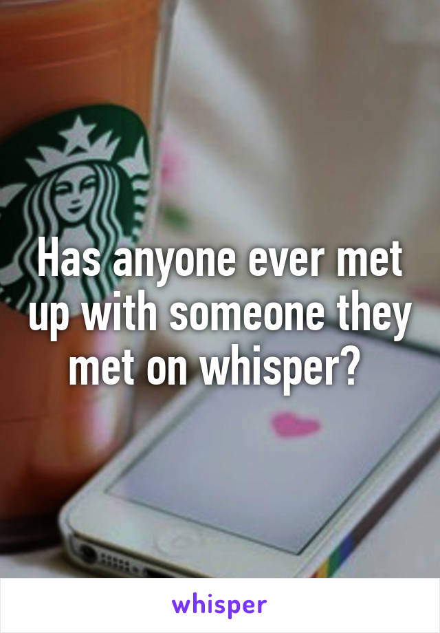 Has anyone ever met up with someone they met on whisper?