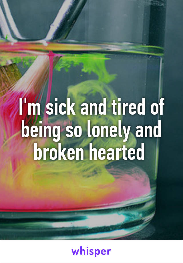 I'm sick and tired of being so lonely and broken hearted