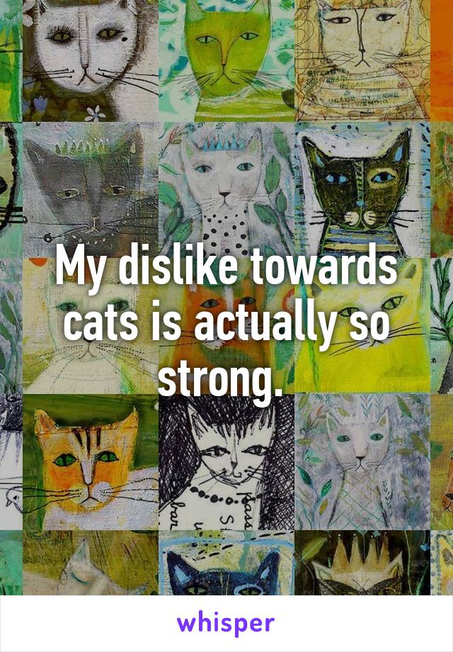 My dislike towards cats is actually so strong.