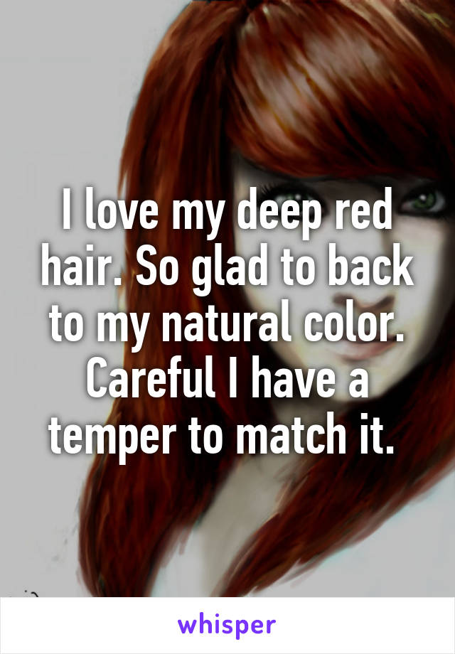 I love my deep red hair. So glad to back to my natural color. Careful I have a temper to match it.