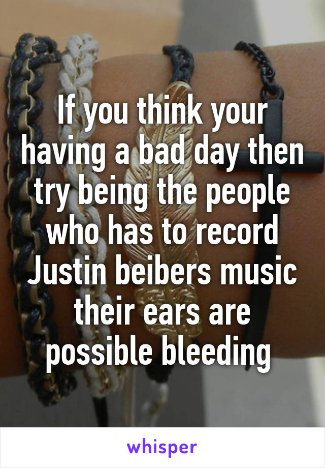 If you think your having a bad day then try being the people who has to record Justin beibers music their ears are possible bleeding
