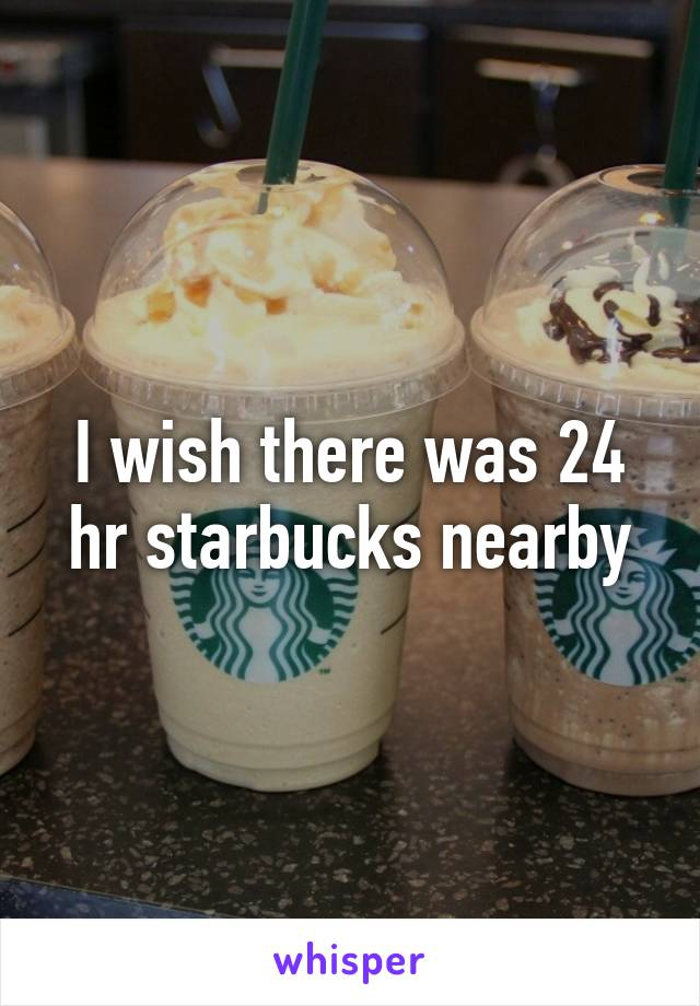 I wish there was 24 hr starbucks nearby