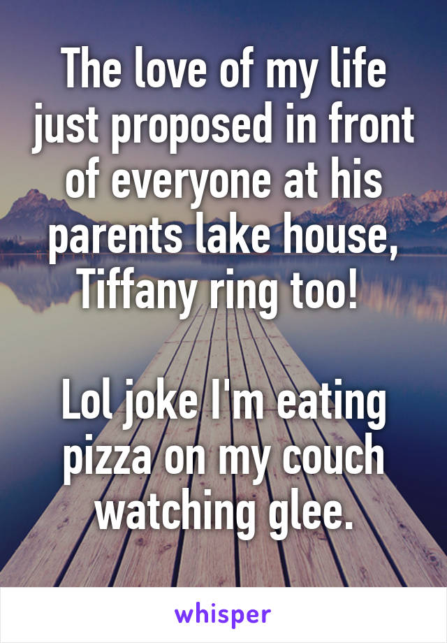 The love of my life just proposed in front of everyone at his parents lake house, Tiffany ring too!   Lol joke I'm eating pizza on my couch watching glee.