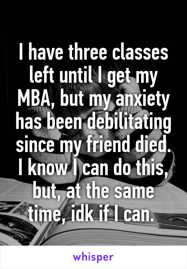 I have three classes left until I get my MBA, but my anxiety has been debilitating since my friend died. I know I can do this, but, at the same time, idk if I can.