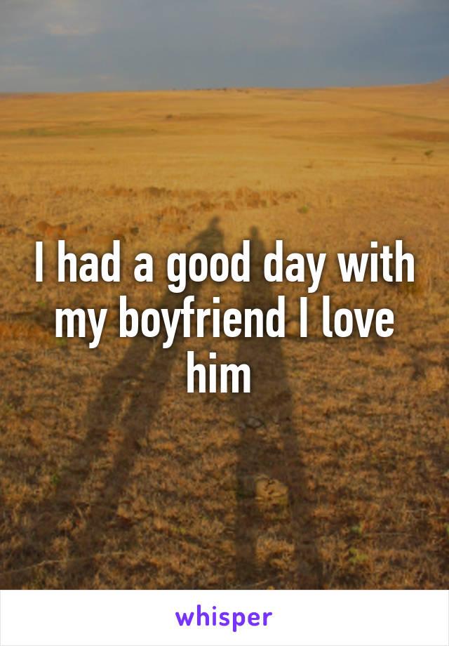 I had a good day with my boyfriend I love him