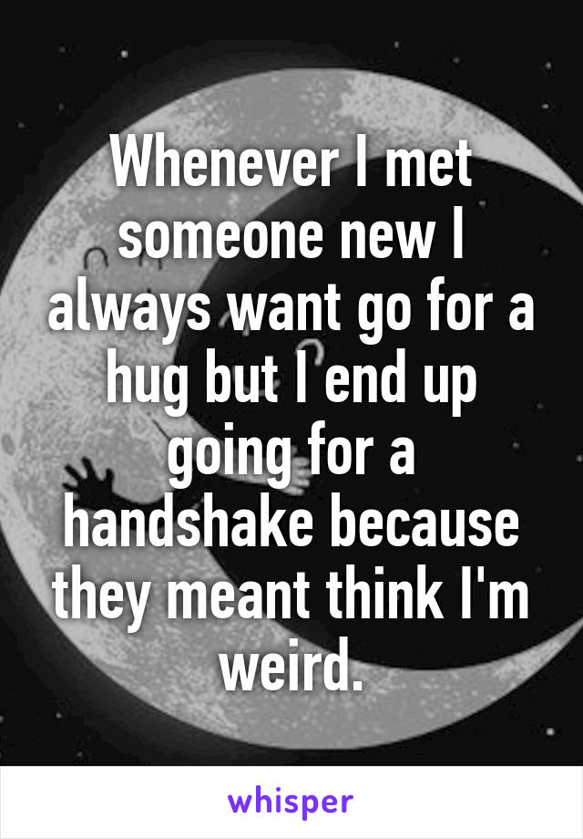 Whenever I met someone new I always want go for a hug but I end up going for a handshake because they meant think I'm weird.