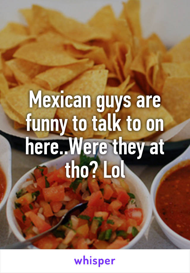 Mexican guys are funny to talk to on here..Were they at tho? Lol