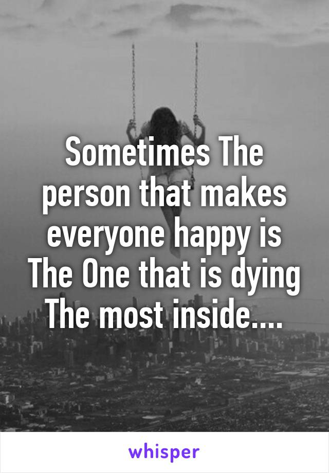 Sometimes The person that makes everyone happy is The One that is dying The most inside....