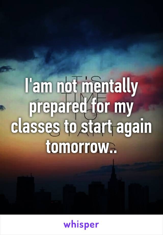 I'am not mentally prepared for my classes to start again tomorrow..