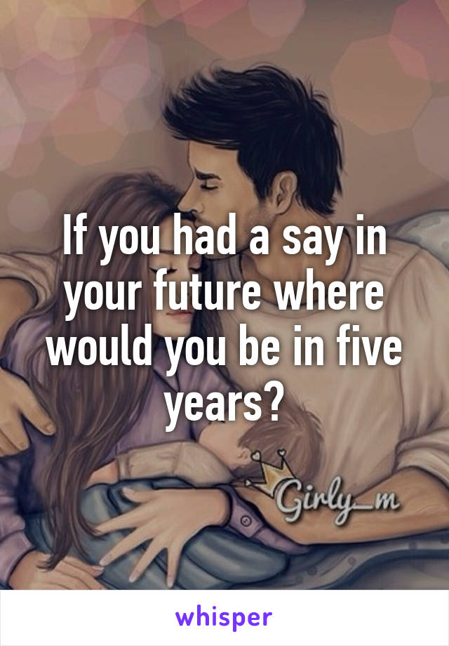 If you had a say in your future where would you be in five years?