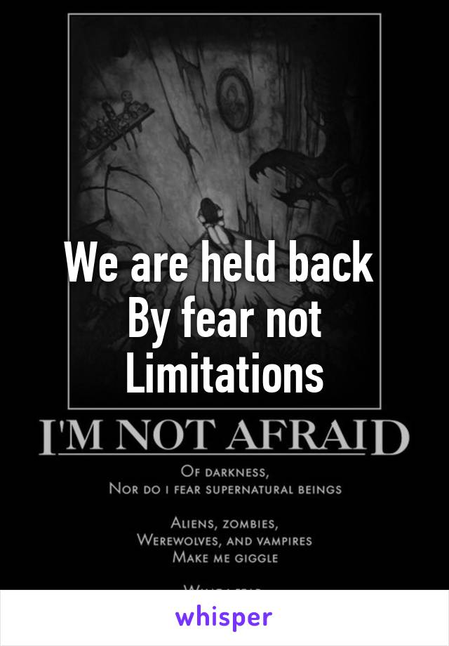 We are held back  By fear not Limitations