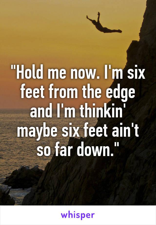 """""""Hold me now. I'm six feet from the edge and I'm thinkin' maybe six feet ain't so far down."""""""