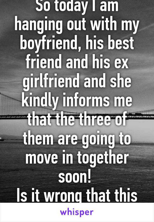 So today I am hanging out with my boyfriend, his best friend and his ex girlfriend and she kindly informs me that the three of them are going to move in together soon!  Is it wrong that this upsets me?