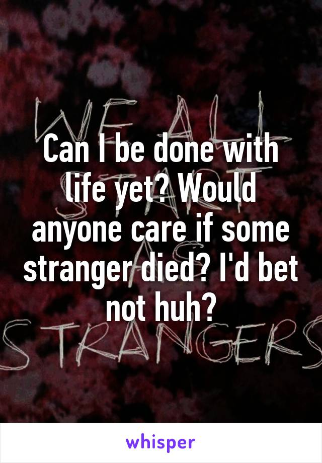 Can I be done with life yet? Would anyone care if some stranger died? I'd bet not huh?