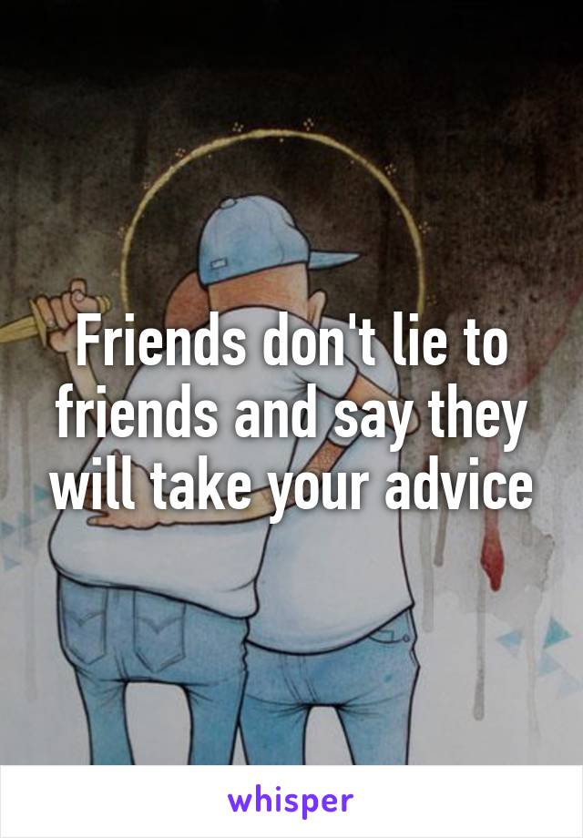Friends don't lie to friends and say they will take your advice