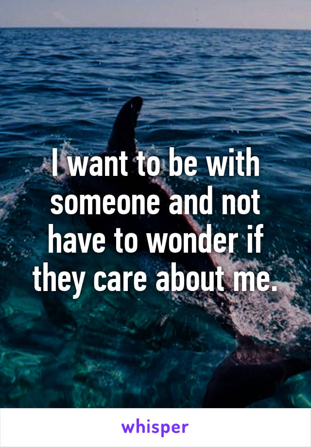 I want to be with someone and not have to wonder if they care about me.