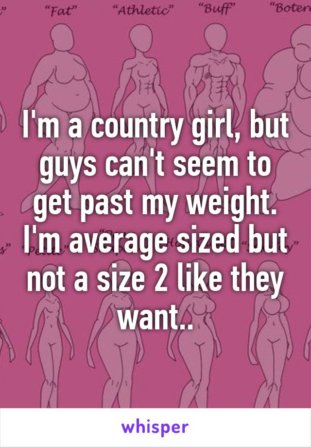 I'm a country girl, but guys can't seem to get past my weight. I'm average sized but not a size 2 like they want..