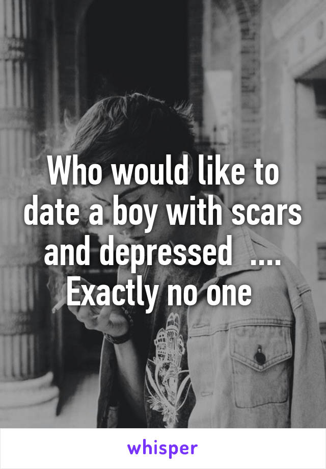 Who would like to date a boy with scars and depressed  .... Exactly no one