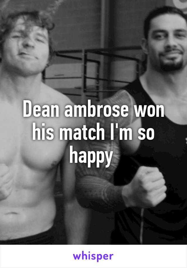 Dean ambrose won his match I'm so happy