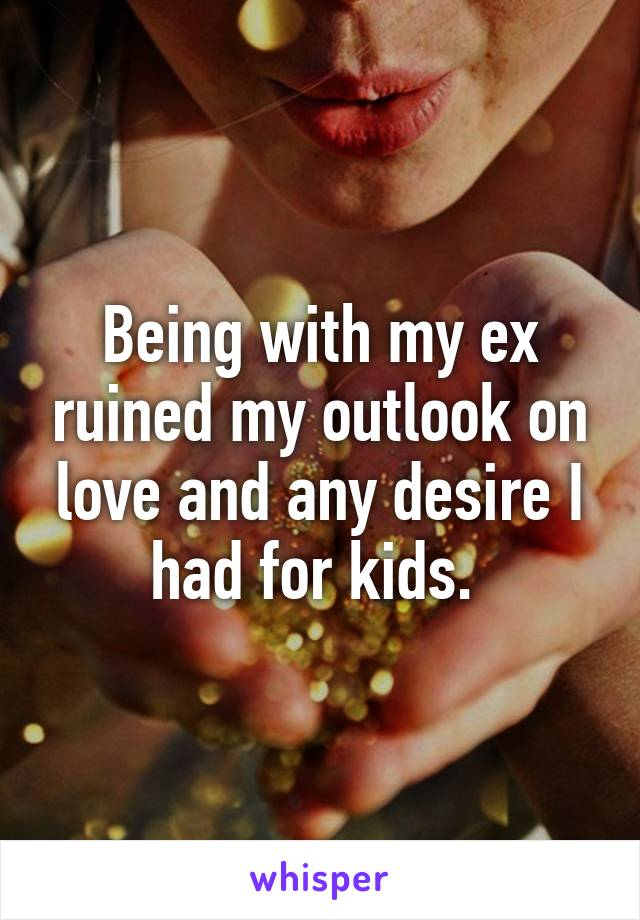Being with my ex ruined my outlook on love and any desire I had for kids.