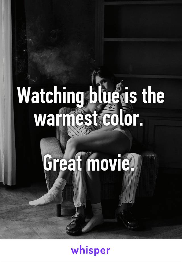 Watching blue is the warmest color.   Great movie.