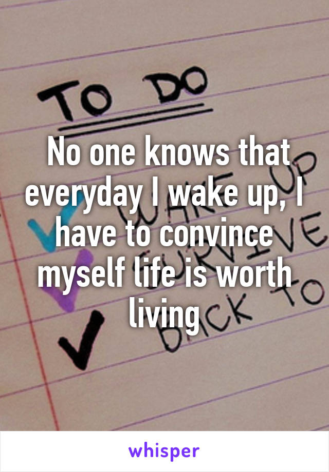 No one knows that everyday I wake up, I have to convince myself life is worth living