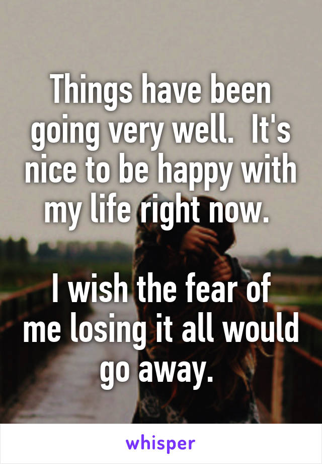 Things have been going very well.  It's nice to be happy with my life right now.   I wish the fear of me losing it all would go away.