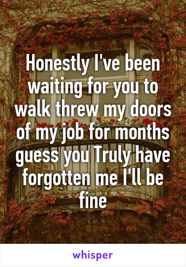 Honestly I've been waiting for you to walk threw my doors of my job for months guess you Truly have forgotten me I'll be fine