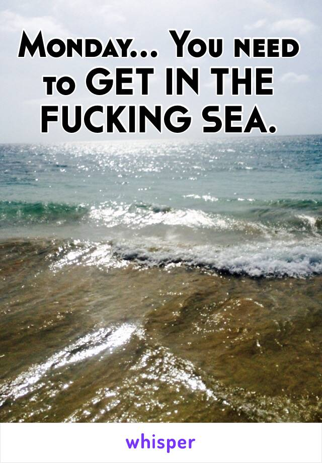 Monday... You need to GET IN THE FUCKING SEA.