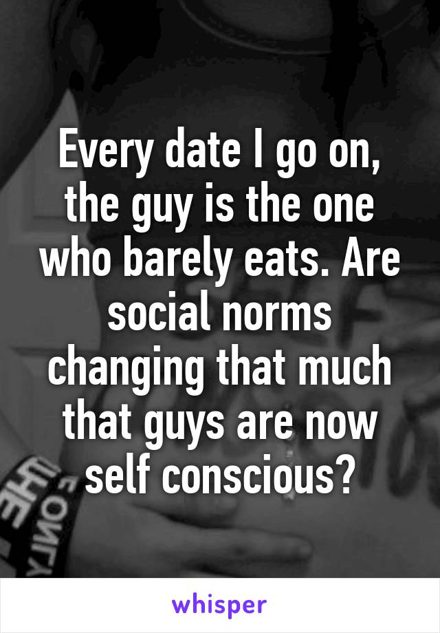 Every date I go on, the guy is the one who barely eats. Are social norms changing that much that guys are now self conscious?