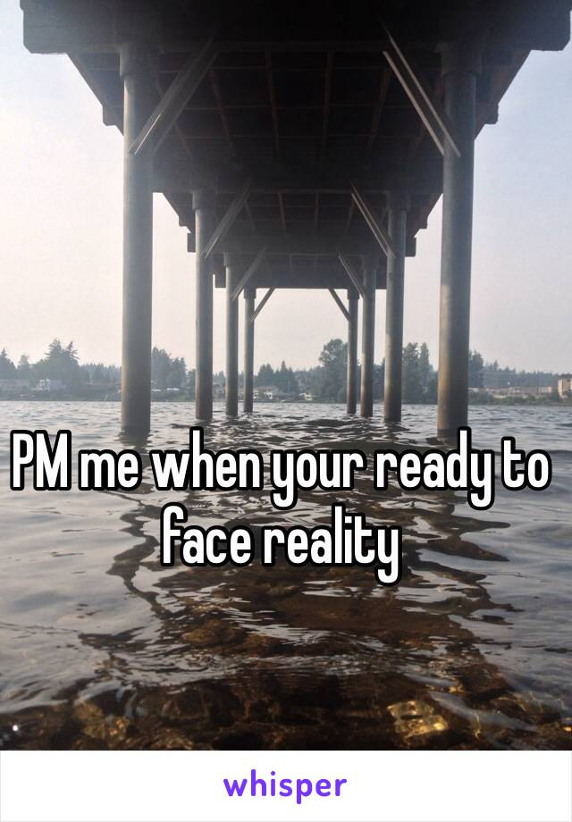 PM me when your ready to face reality