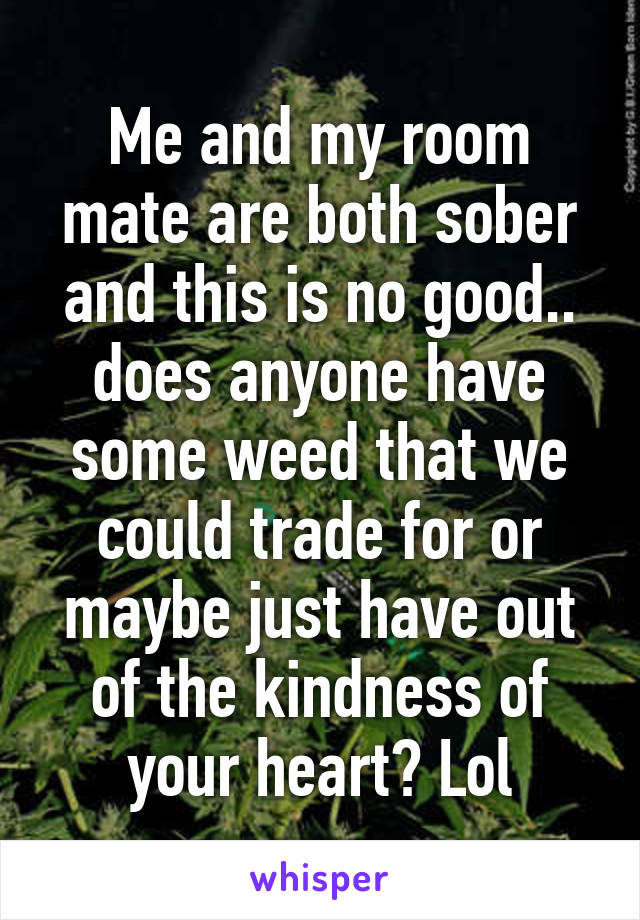 Me and my room mate are both sober and this is no good.. does anyone have some weed that we could trade for or maybe just have out of the kindness of your heart? Lol