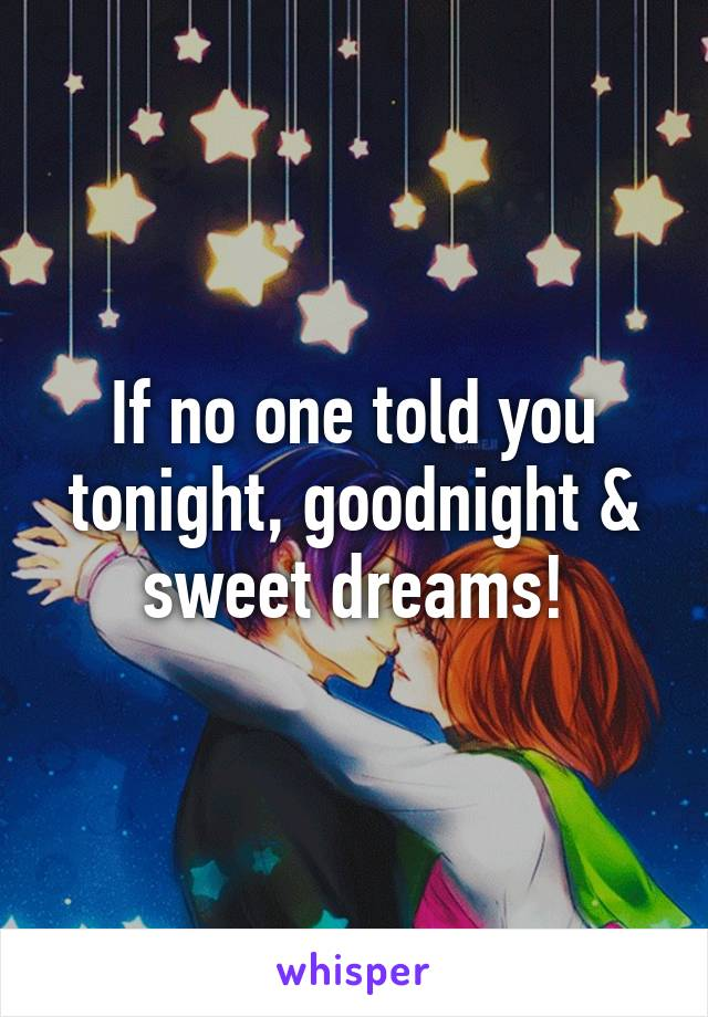 If no one told you tonight, goodnight & sweet dreams!
