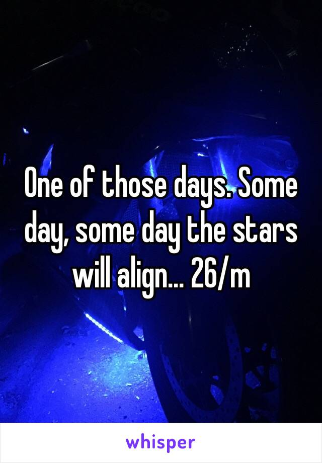 One of those days. Some day, some day the stars will align... 26/m