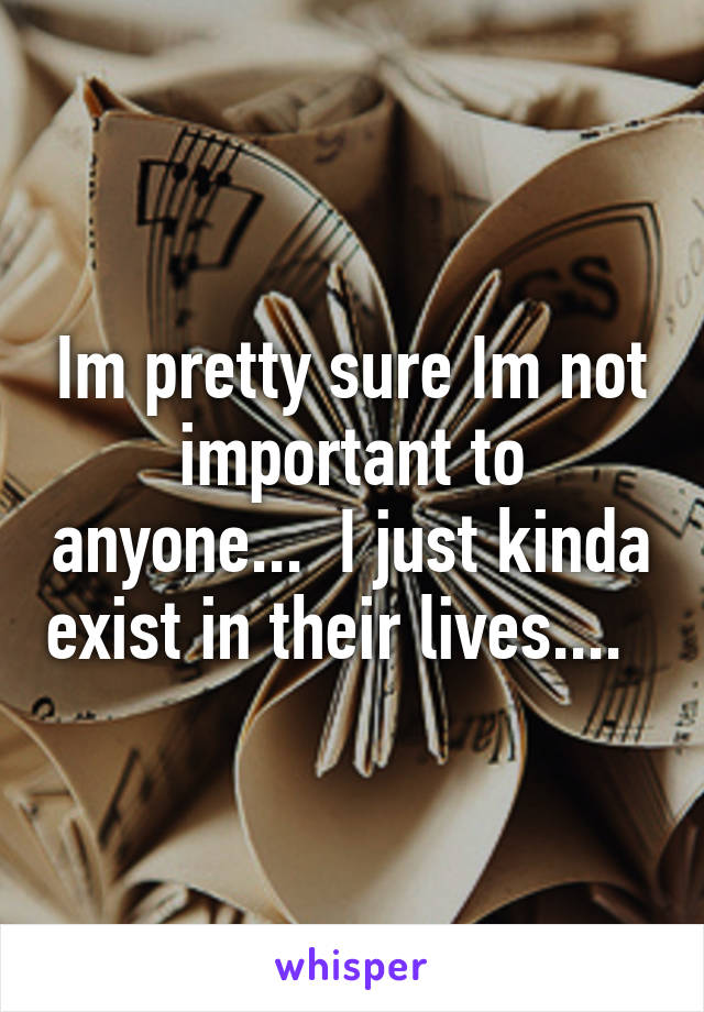 Im pretty sure Im not important to anyone...  I just kinda exist in their lives....