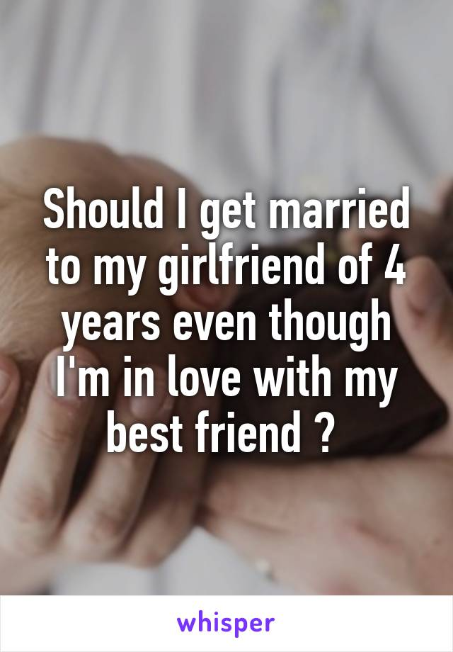 Should I get married to my girlfriend of 4 years even though I'm in love with my best friend ?