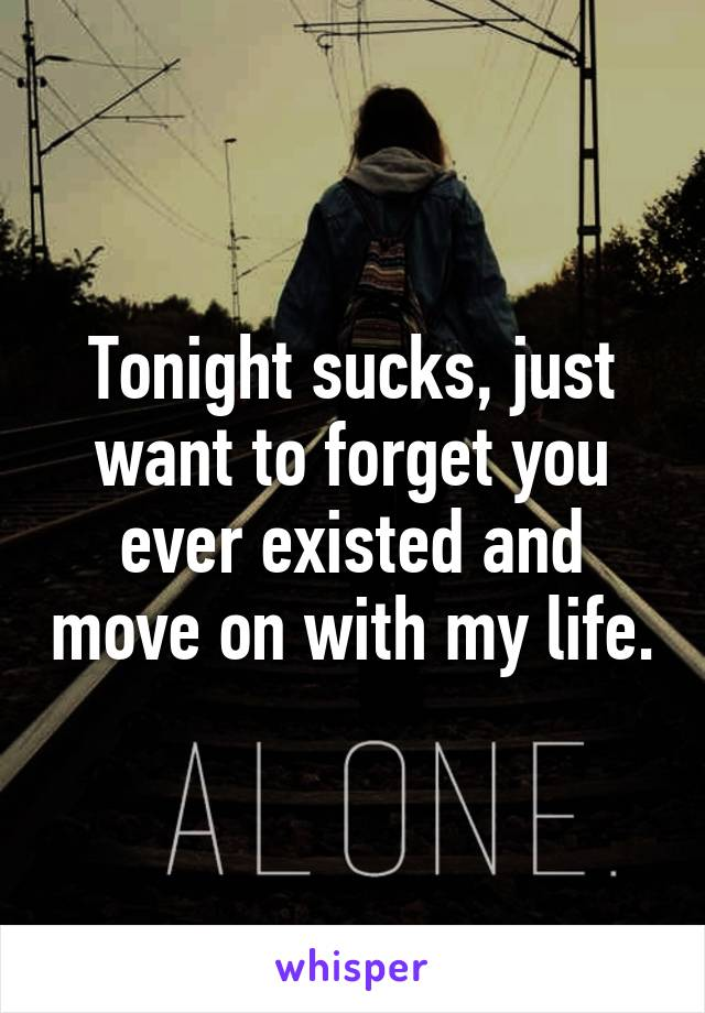 Tonight sucks, just want to forget you ever existed and move on with my life.