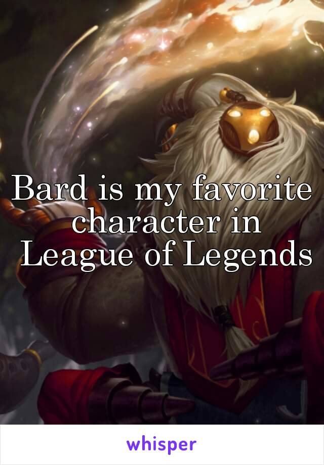Bard is my favorite character in League of Legends