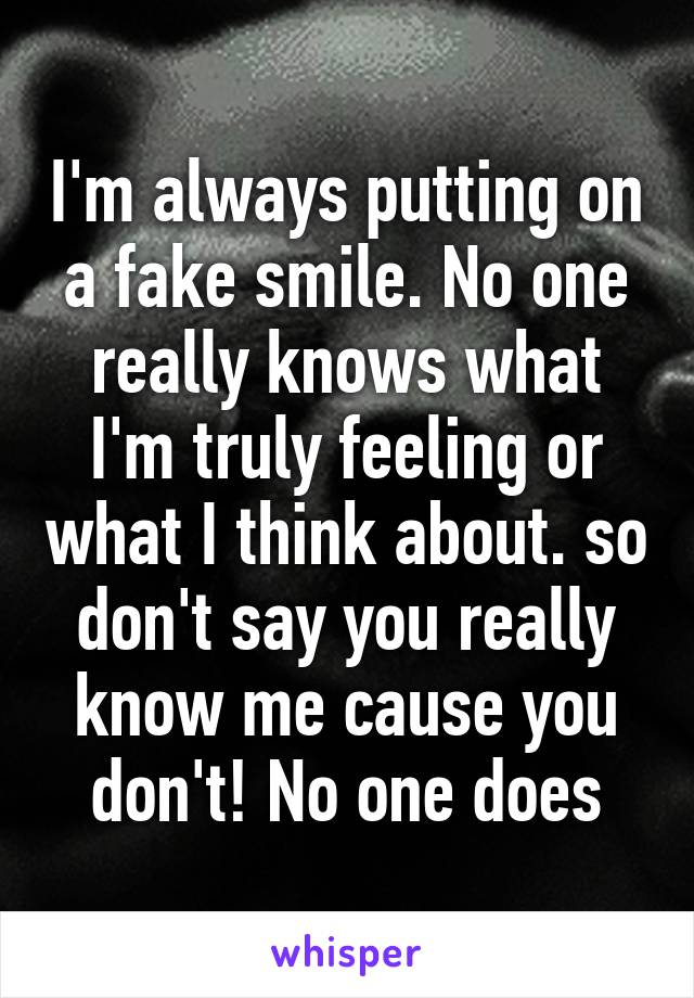 I'm always putting on a fake smile. No one really knows what I'm truly feeling or what I think about. so don't say you really know me cause you don't! No one does